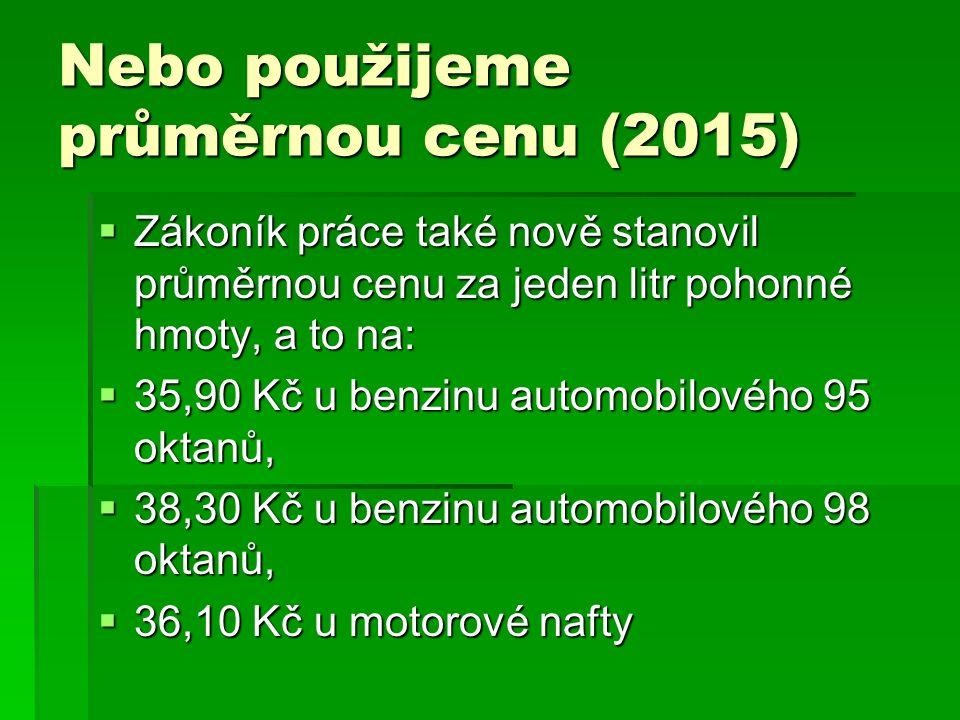 Nebo použijeme průměrnou cenu (2015)  Zákoník práce také nově stanovil průměrnou cenu za jeden litr pohonné hmoty, a to na:  35,90 Kč u benzinu automobilového 95 oktanů,  38,30 Kč u benzinu automobilového 98 oktanů,  36,10 Kč u motorové nafty