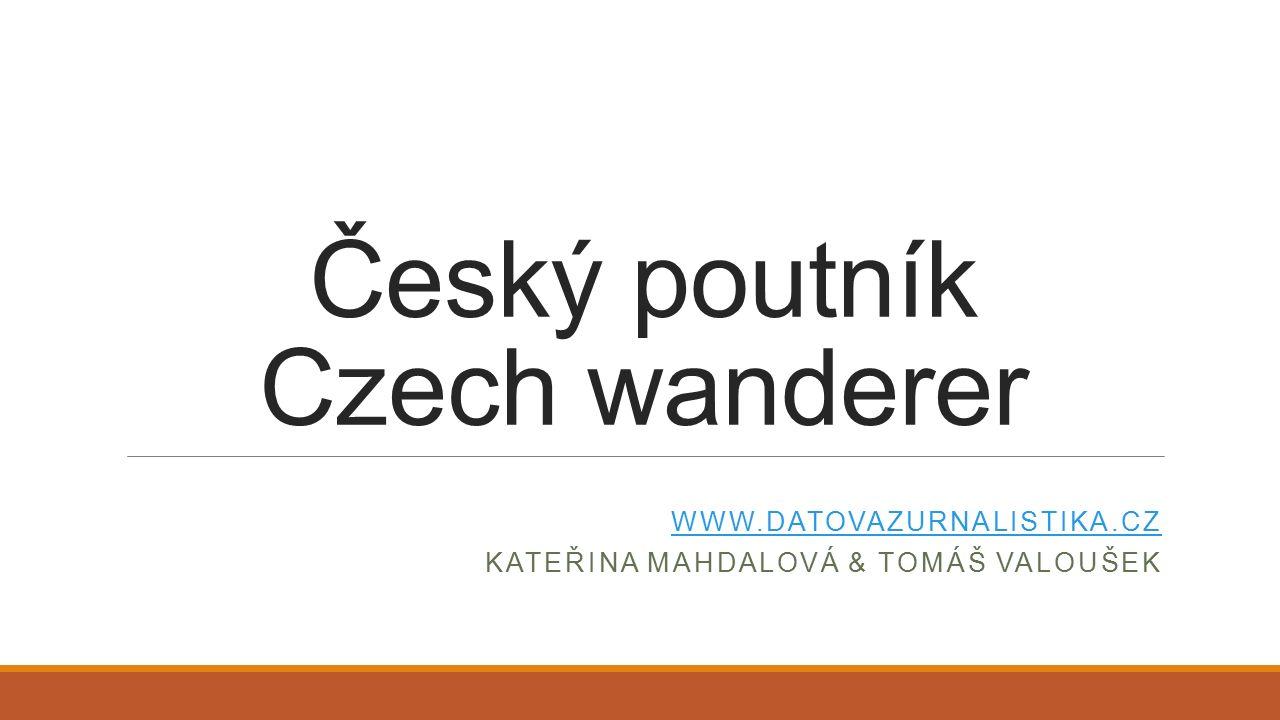 Český poutník Czech wanderer WWW.DATOVAZURNALISTIKA.CZ KATEŘINA MAHDALOVÁ & TOMÁŠ VALOUŠEK