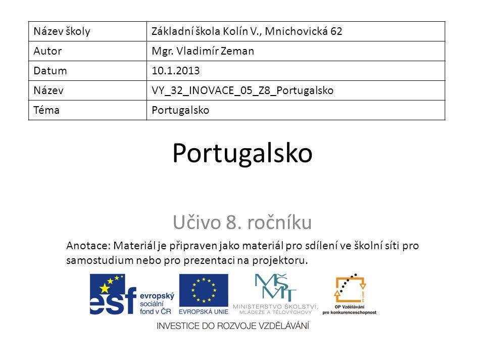 Portugalsko Učivo 8. ročníku Název školyZákladní škola Kolín V., Mnichovická 62 AutorMgr. Vladimír Zeman Datum10.1.2013 NázevVY_32_INOVACE_05_Z8_Portu