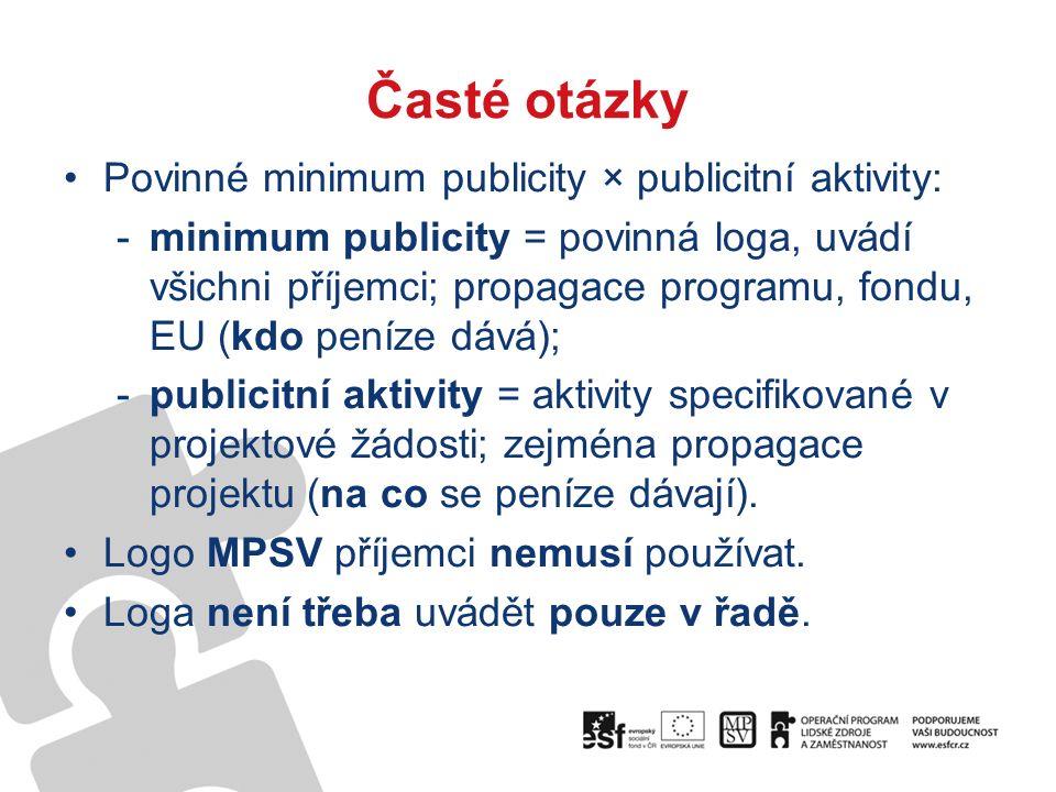 Časté otázky Povinné minimum publicity × publicitní aktivity: -minimum publicity = povinná loga, uvádí všichni příjemci; propagace programu, fondu, EU (kdo peníze dává); -publicitní aktivity = aktivity specifikované v projektové žádosti; zejména propagace projektu (na co se peníze dávají).