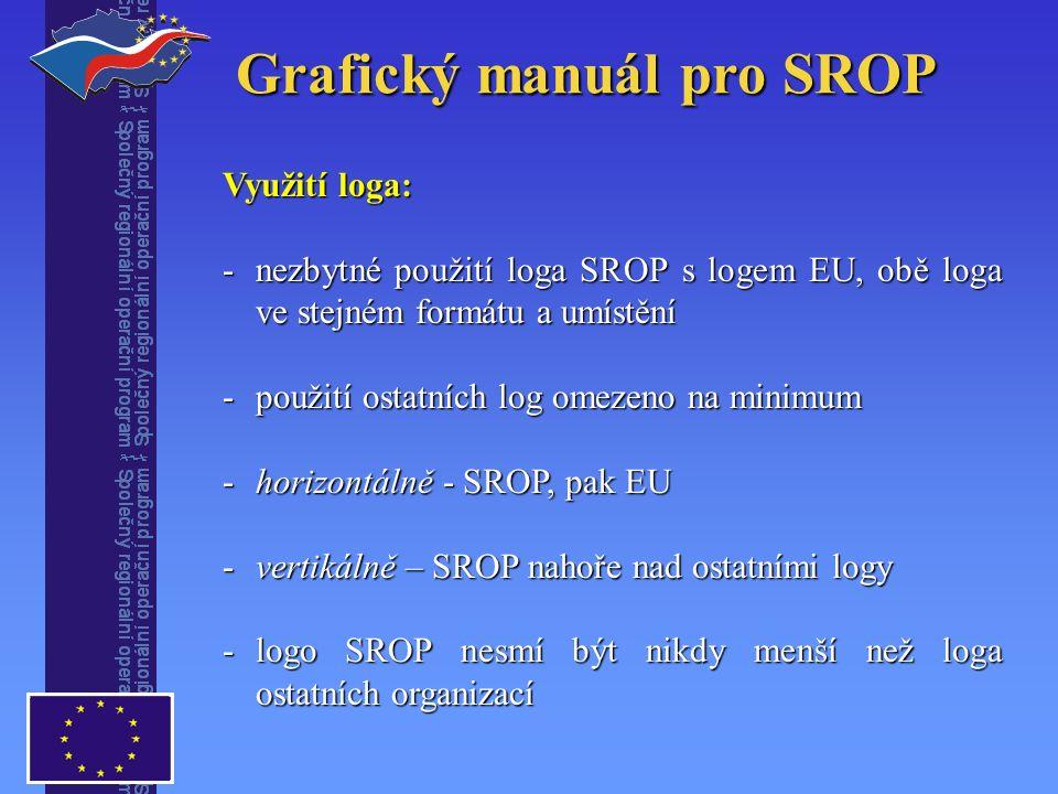 Grafický manuál pro SROP Využití loga: -nezbytné použití loga SROP s logem EU, obě loga ve stejném formátu a umístění -použití ostatních log omezeno na minimum -horizontálně - SROP, pak EU -vertikálně – SROP nahoře nad ostatními logy -logo SROP nesmí být nikdy menší než loga ostatních organizací