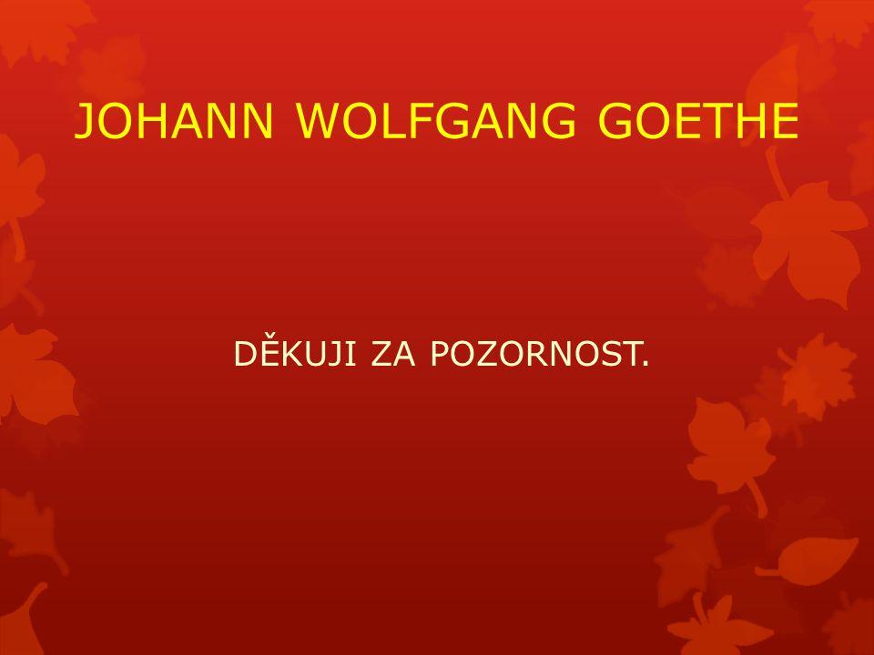 JOHANN WOLFGANG GOETHE DĚKUJI ZA POZORNOST.