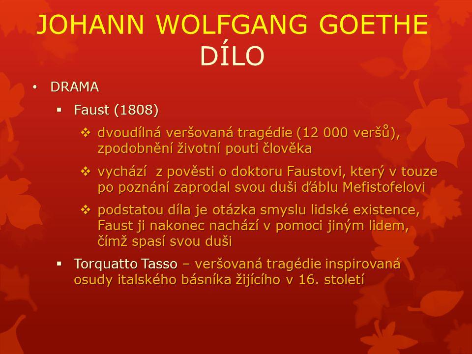 JOHANN WOLFGANG GOETHE DÍLO DRAMA DRAMA  Faust (1808)  dvoudílná veršovaná tragédie (12 000 veršů), zpodobnění životní pouti člověka  vychází z pověsti o doktoru Faustovi, který v touze po poznání zaprodal svou duši ďáblu Mefistofelovi  podstatou díla je otázka smyslu lidské existence, Faust ji nakonec nachází v pomoci jiným lidem, čímž spasí svou duši  Torquatto Tasso – veršovaná tragédie inspirovaná osudy italského básníka žijícího v 16.