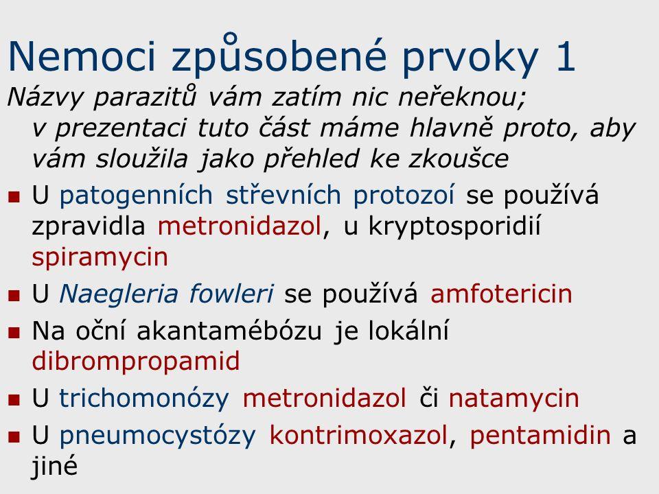 Nemoci způsobené prvoky 1 Názvy parazitů vám zatím nic neřeknou; v prezentaci tuto část máme hlavně proto, aby vám sloužila jako přehled ke zkoušce U patogenních střevních protozoí se používá zpravidla metronidazol, u kryptosporidií spiramycin U Naegleria fowleri se používá amfotericin Na oční akantamébózu je lokální dibrompropamid U trichomonózy metronidazol či natamycin U pneumocystózy kontrimoxazol, pentamidin a jiné