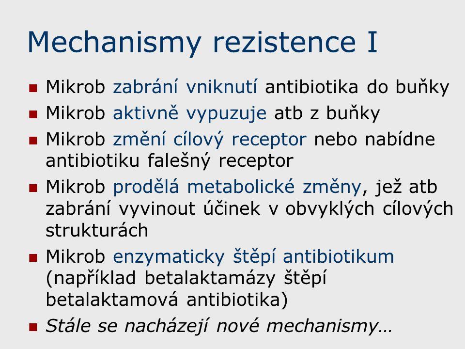 Mechanismy rezistence I Mikrob zabrání vniknutí antibiotika do buňky Mikrob aktivně vypuzuje atb z buňky Mikrob změní cílový receptor nebo nabídne antibiotiku falešný receptor Mikrob prodělá metabolické změny, jež atb zabrání vyvinout účinek v obvyklých cílových strukturách Mikrob enzymaticky štěpí antibiotikum (například betalaktamázy štěpí betalaktamová antibiotika) Stále se nacházejí nové mechanismy…