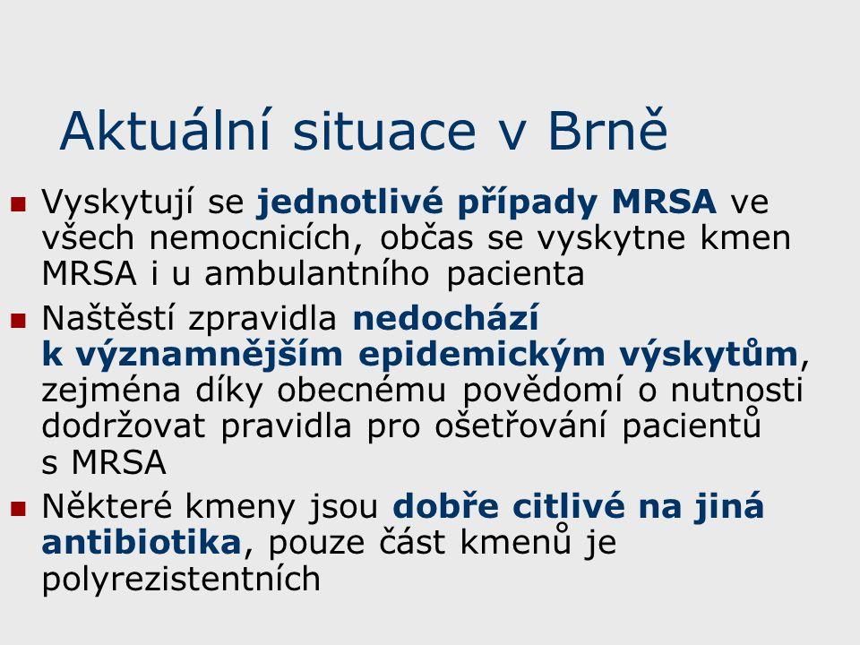 Aktuální situace v Brně Vyskytují se jednotlivé případy MRSA ve všech nemocnicích, občas se vyskytne kmen MRSA i u ambulantního pacienta Naštěstí zpravidla nedochází k významnějším epidemickým výskytům, zejména díky obecnému povědomí o nutnosti dodržovat pravidla pro ošetřování pacientů s MRSA Některé kmeny jsou dobře citlivé na jiná antibiotika, pouze část kmenů je polyrezistentních