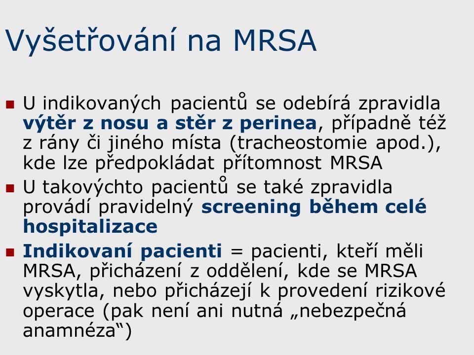 """Vyšetřování na MRSA U indikovaných pacientů se odebírá zpravidla výtěr z nosu a stěr z perinea, případně též z rány či jiného místa (tracheostomie apod.), kde lze předpokládat přítomnost MRSA U takovýchto pacientů se také zpravidla provádí pravidelný screening během celé hospitalizace Indikovaní pacienti = pacienti, kteří měli MRSA, přicházení z oddělení, kde se MRSA vyskytla, nebo přicházejí k provedení rizikové operace (pak není ani nutná """"nebezpečná anamnéza )"""