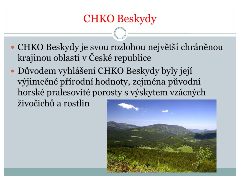 CHKO Beskydy CHKO Beskydy je svou rozlohou největší chráněnou krajinou oblastí v České republice Důvodem vyhlášení CHKO Beskydy byly její výjimečné přírodní hodnoty, zejména původní horské pralesovité porosty s výskytem vzácných živočichů a rostlin