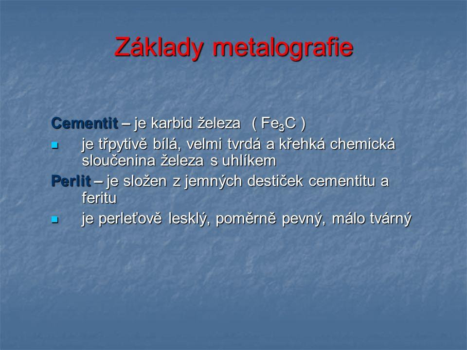 Základy metalografie Cementit – je karbid železa ( Fe 3 C ) je třpytivě bílá, velmi tvrdá a křehká chemická sloučenina železa s uhlíkem je třpytivě bílá, velmi tvrdá a křehká chemická sloučenina železa s uhlíkem Perlit – je složen z jemných destiček cementitu a feritu je perleťově lesklý, poměrně pevný, málo tvárný je perleťově lesklý, poměrně pevný, málo tvárný