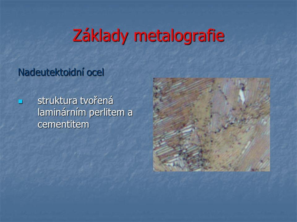 Základy metalografie Nadeutektoidní ocel struktura tvořená laminárním perlitem a cementitem struktura tvořená laminárním perlitem a cementitem
