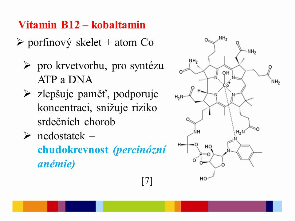 Vitamin B12 – kobaltamin  porfinový skelet + atom Co  pro krvetvorbu, pro syntézu ATP a DNA  zlepšuje paměť, podporuje koncentraci, snižuje riziko srdečních chorob  nedostatek – chudokrevnost (percinózní anémie) [7]