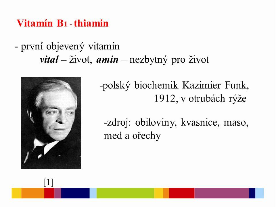 Vitamín B 1 - thiamin - - první objevený vitamín vital – život, amin – nezbytný pro život [1] -polský biochemik Kazimier Funk, 1912, v otrubách rýže -zdroj: obiloviny, kvasnice, maso, med a ořechy