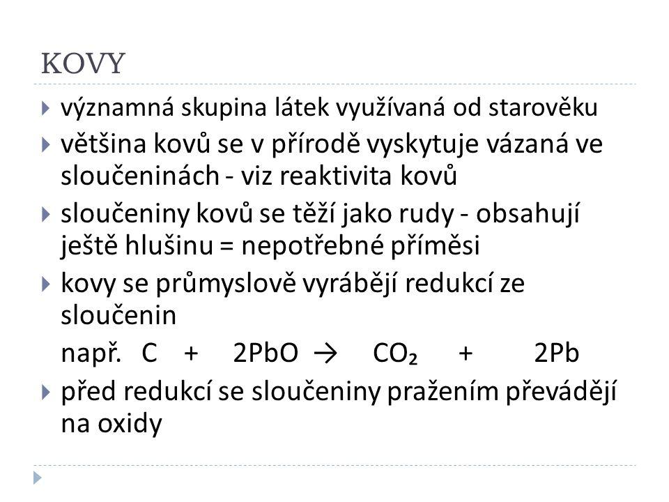 KOVY  významná skupina látek využívaná od starověku  většina kovů se v přírodě vyskytuje vázaná ve sloučeninách - viz reaktivita kovů  sloučeniny kovů se těží jako rudy - obsahují ještě hlušinu = nepotřebné příměsi  kovy se průmyslově vyrábějí redukcí ze sloučenin např.