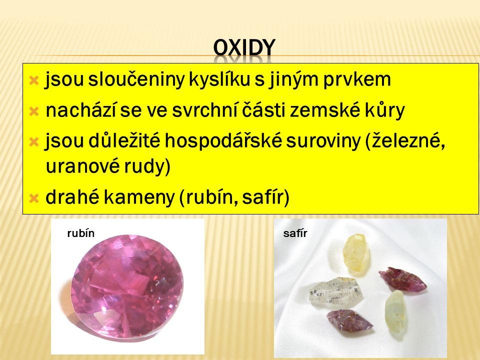  jsou sloučeniny kyslíku s jiným prvkem  nachází se ve svrchní části zemské kůry  jsou důležité hospodářské suroviny (železné, uranové rudy)  drahé kameny (rubín, safír) rubín safír