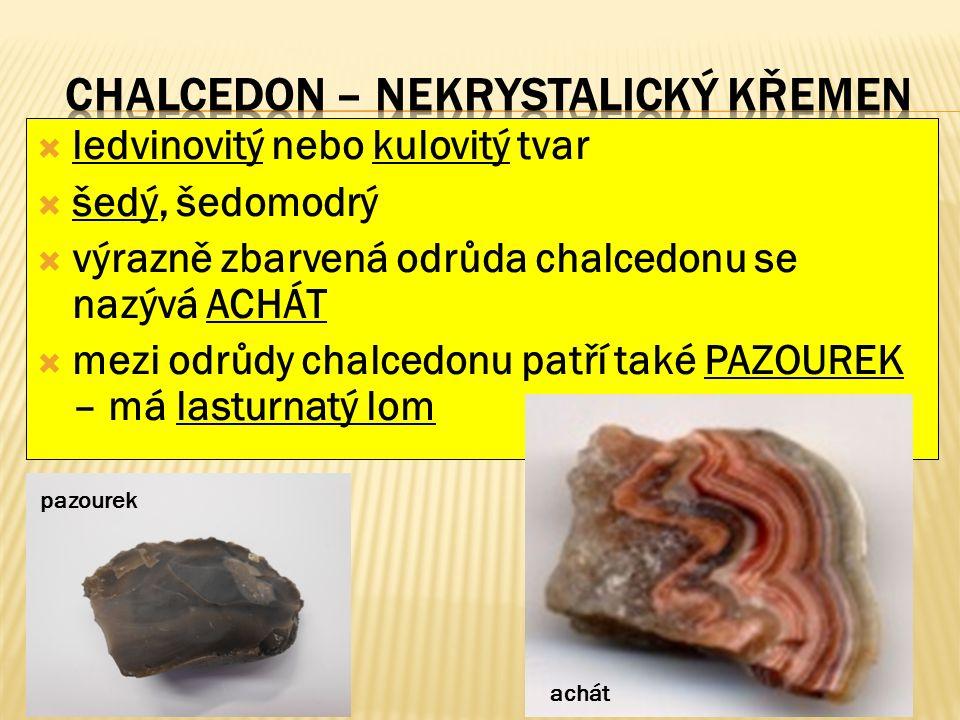  ledvinovitý nebo kulovitý tvar  šedý, šedomodrý  výrazně zbarvená odrůda chalcedonu se nazývá ACHÁT  mezi odrůdy chalcedonu patří také PAZOUREK – má lasturnatý lom pazourek achát