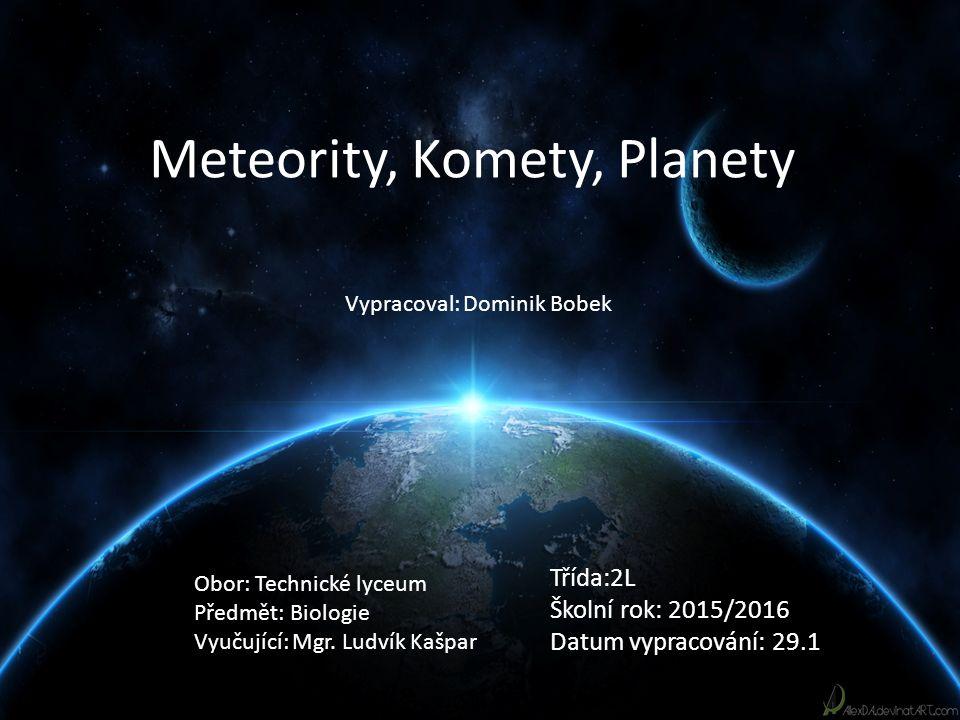 Meteority, Komety, Planety Třída:2L Školní rok: 2015/2016 Datum vypracování: 29.1 Vypracoval: Dominik Bobek Obor: Technické lyceum Předmět: Biologie Vyučující: Mgr.