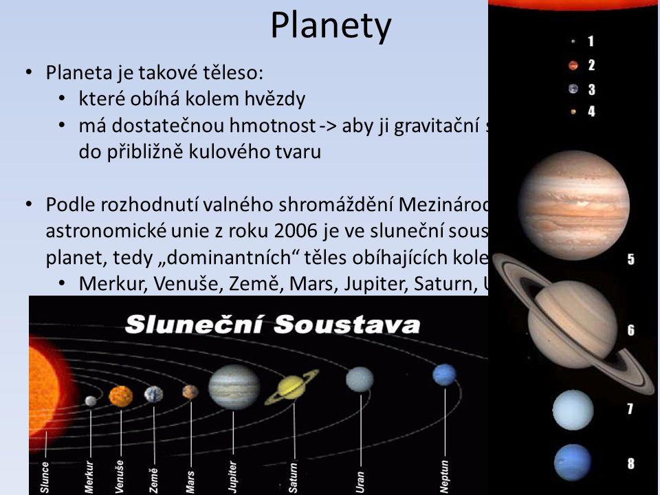 """Planety Planeta je takové těleso: které obíhá kolem hvězdy má dostatečnou hmotnost -> aby ji gravitační síly zformovaly do přibližně kulového tvaru Podle rozhodnutí valného shromáždění Mezinárodní astronomické unie z roku 2006 je ve sluneční soustavě osm planet, tedy """"dominantních těles obíhajících kolem Slunce Merkur, Venuše, Země, Mars, Jupiter, Saturn, Uran a Neptun"""