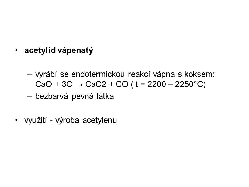 acetylid vápenatý –vyrábí se endotermickou reakcí vápna s koksem: CaO + 3C → CaC2 + CO ( t = 2200 – 2250°C) –bezbarvá pevná látka využití - výroba acetylenu