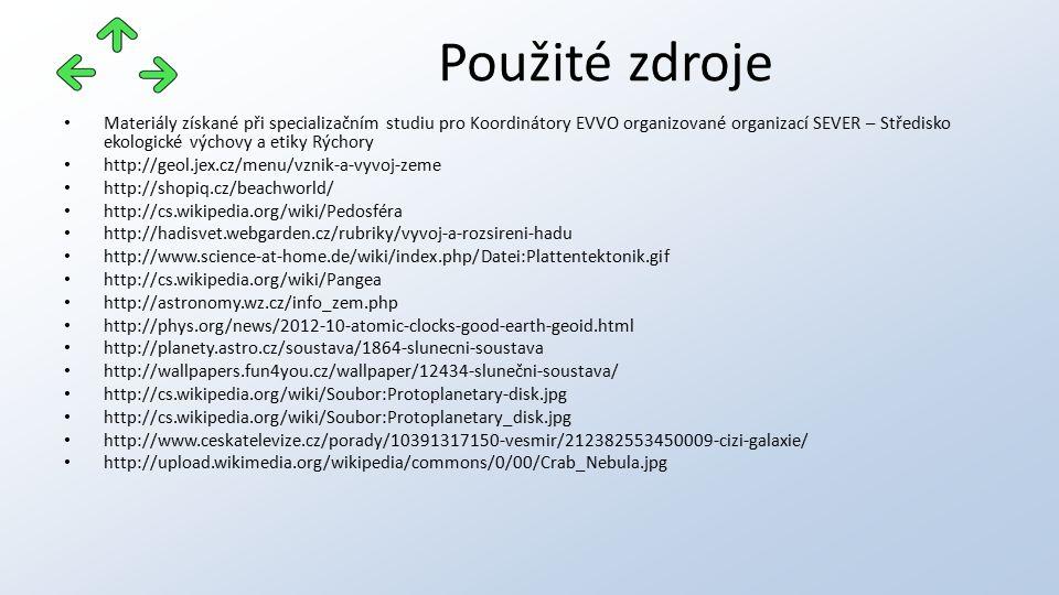 Materiály získané při specializačním studiu pro Koordinátory EVVO organizované organizací SEVER – Středisko ekologické výchovy a etiky Rýchory http://geol.jex.cz/menu/vznik-a-vyvoj-zeme http://shopiq.cz/beachworld/ http://cs.wikipedia.org/wiki/Pedosféra http://hadisvet.webgarden.cz/rubriky/vyvoj-a-rozsireni-hadu http://www.science-at-home.de/wiki/index.php/Datei:Plattentektonik.gif http://cs.wikipedia.org/wiki/Pangea http://astronomy.wz.cz/info_zem.php http://phys.org/news/2012-10-atomic-clocks-good-earth-geoid.html http://planety.astro.cz/soustava/1864-slunecni-soustava http://wallpapers.fun4you.cz/wallpaper/12434-slunečni-soustava/ http://cs.wikipedia.org/wiki/Soubor:Protoplanetary-disk.jpg http://cs.wikipedia.org/wiki/Soubor:Protoplanetary_disk.jpg http://www.ceskatelevize.cz/porady/10391317150-vesmir/212382553450009-cizi-galaxie/ http://upload.wikimedia.org/wikipedia/commons/0/00/Crab_Nebula.jpg Použité zdroje