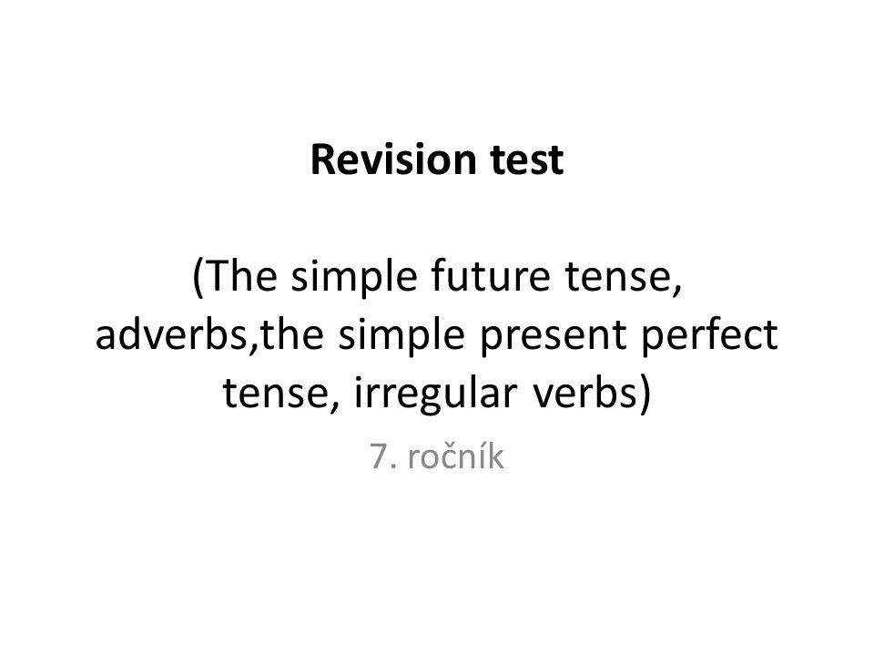 Revision test (The simple future tense, adverbs,the simple present perfect tense, irregular verbs) 7.