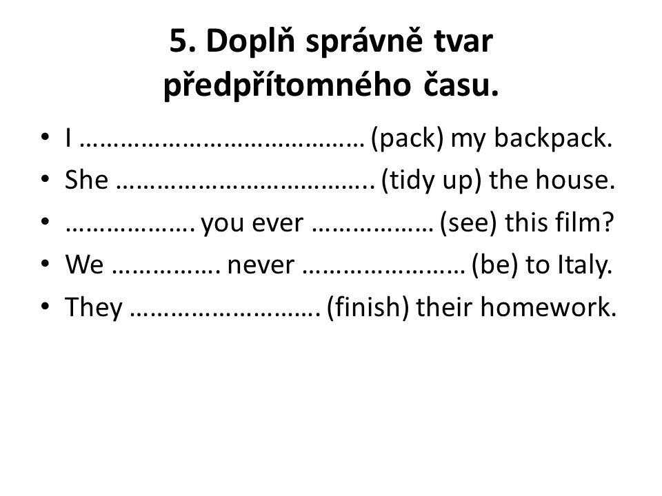 5. Doplň správně tvar předpřítomného času. I …………………………………… (pack) my backpack. She ……………………………….. (tidy up) the house. ………………. you ever ……………… (see)