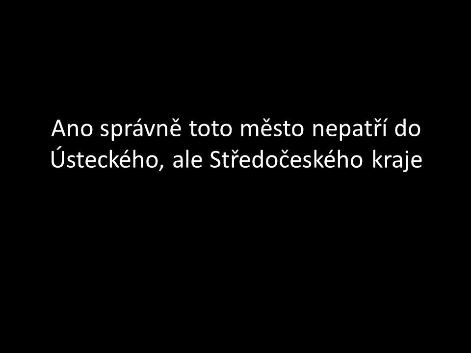 Ano správně toto město nepatří do Ústeckého, ale Středočeského kraje