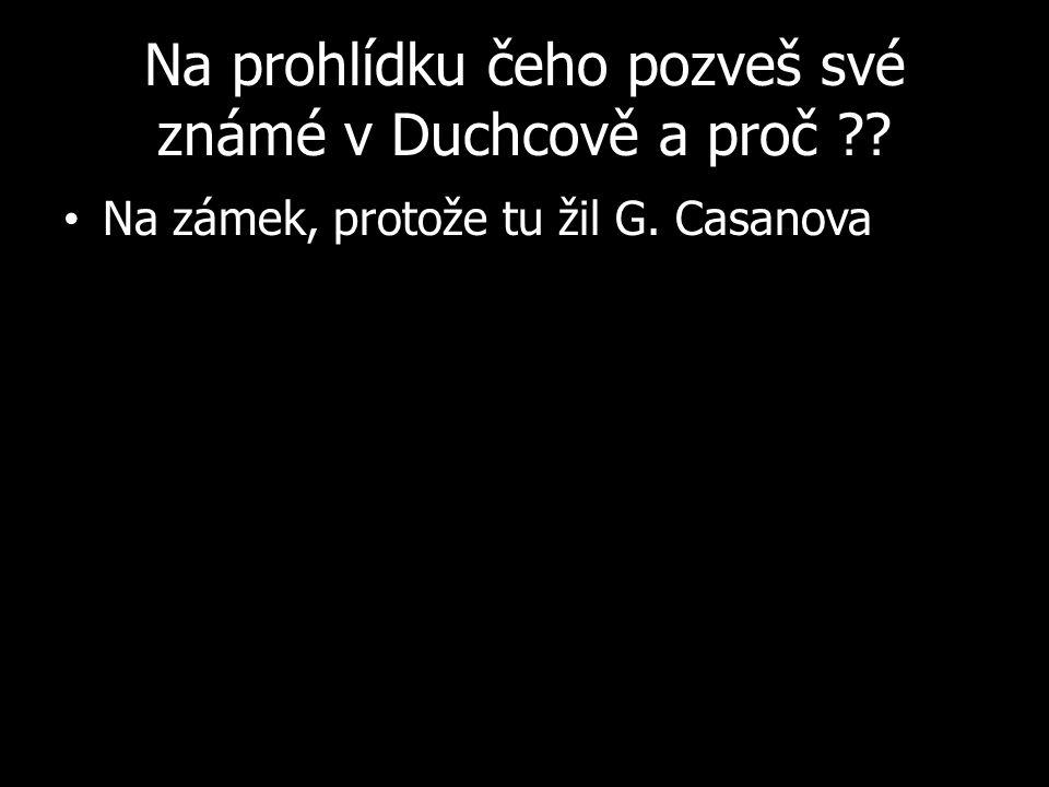 Na prohlídku čeho pozveš své známé v Duchcově a proč Na zámek, protože tu žil G. Casanova