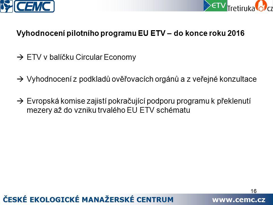 16 Vyhodnocení pilotního programu EU ETV – do konce roku 2016  ETV v balíčku Circular Economy  Vyhodnocení z podkladů ověřovacích orgánů a z veřejné konzultace  Evropská komise zajistí pokračující podporu programu k překlenutí mezery až do vzniku trvalého EU ETV schématu ČESKÉ EKOLOGICKÉ MANAŽERSKÉ CENTRUM www.cemc.cz