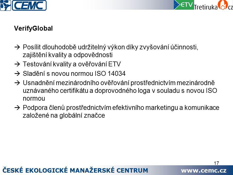 17 VerifyGlobal  Posílit dlouhodobě udržitelný výkon díky zvyšování účinnosti, zajištění kvality a odpovědnosti  Testování kvality a ověřování ETV  Sladění s novou normou ISO 14034  Usnadnění mezinárodního ověřování prostřednictvím mezinárodně uznávaného certifikátu a doprovodného loga v souladu s novou ISO normou  Podpora členů prostřednictvím efektivního marketingu a komunikace založené na globální značce ČESKÉ EKOLOGICKÉ MANAŽERSKÉ CENTRUM www.cemc.cz