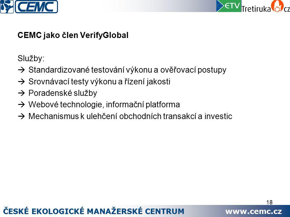 18 CEMC jako člen VerifyGlobal Služby:  Standardizované testování výkonu a ověřovací postupy  Srovnávací testy výkonu a řízení jakosti  Poradenské služby  Webové technologie, informační platforma  Mechanismus k ulehčení obchodních transakcí a investic ČESKÉ EKOLOGICKÉ MANAŽERSKÉ CENTRUM www.cemc.cz