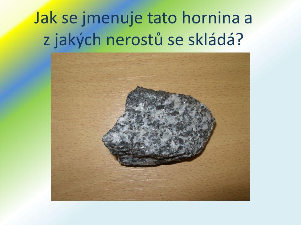 Jak se jmenuje tato hornina a z jakých nerostů se skládá