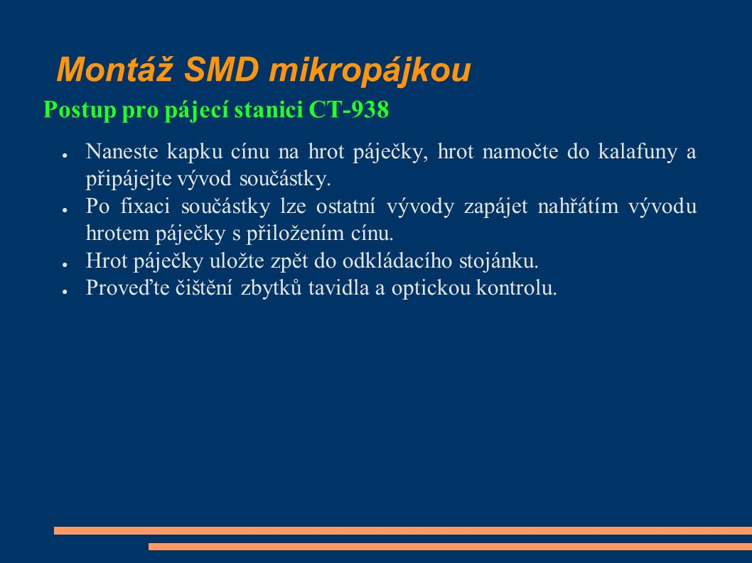 Montáž SMD mikropájkou Postup pro pájecí stanici CT-938 ● Naneste kapku cínu na hrot páječky, hrot namočte do kalafuny a připájejte vývod součástky.