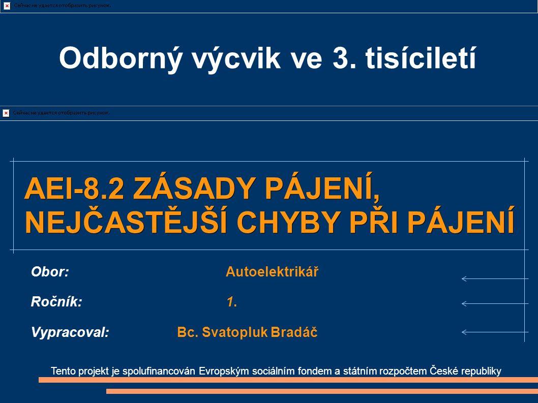 Tento projekt je spolufinancován Evropským sociálním fondem a státním rozpočtem České republiky AEI-8.2 ZÁSADY PÁJENÍ, NEJČASTĚJŠÍ CHYBY PŘI PÁJENÍ Obor:Autoelektrikář Ročník:1.