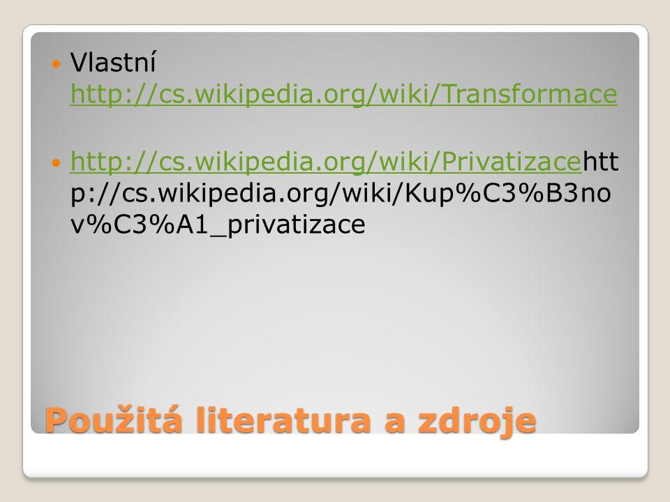 Použitá literatura a zdroje Vlastní http://cs.wikipedia.org/wiki/Transformace http://cs.wikipedia.org/wiki/Transformace http://cs.wikipedia.org/wiki/Privatizacehtt p://cs.wikipedia.org/wiki/Kup%C3%B3no v%C3%A1_privatizace http://cs.wikipedia.org/wiki/Privatizace