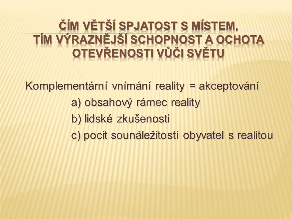 Komplementární vnímání reality = akceptování Komplementární vnímání reality = akceptování a) obsahový rámec reality a) obsahový rámec reality b) lidské zkušenosti c) pocit sounáležitosti obyvatel s realitou