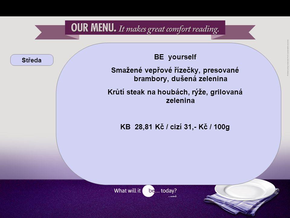 Středa BE yourself Smažené vepřové řízečky, presované brambory, dušená zelenina Krůtí steak na houbách, rýže, grilovaná zelenina KB 28,81 Kč / cizí 31,- Kč / 100g