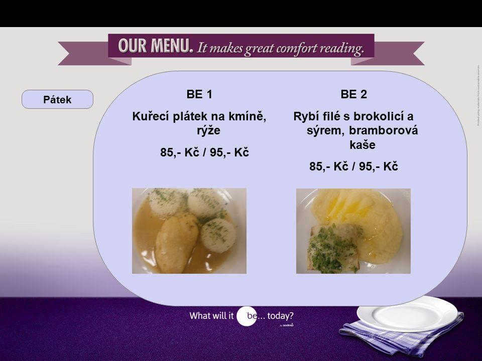 Pátek BE 1 Kuřecí plátek na kmíně, rýže 85,- Kč / 95,- Kč BE 2 Rybí filé s brokolicí a sýrem, bramborová kaše 85,- Kč / 95,- Kč