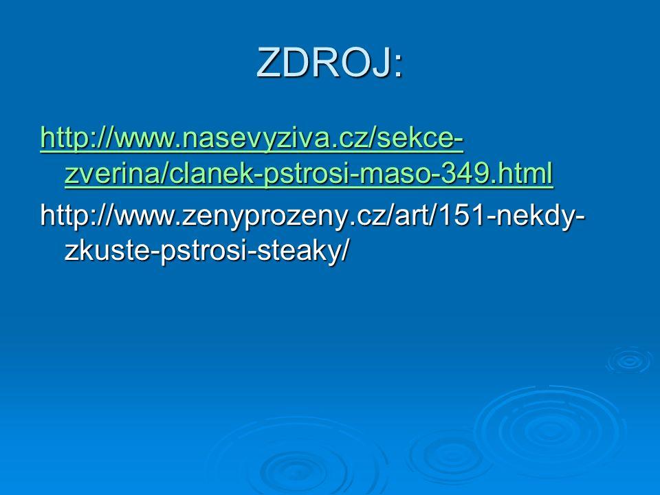 ZDROJ: http://www.nasevyziva.cz/sekce- zverina/clanek-pstrosi-maso-349.html http://www.nasevyziva.cz/sekce- zverina/clanek-pstrosi-maso-349.html http://www.zenyprozeny.cz/art/151-nekdy- zkuste-pstrosi-steaky/