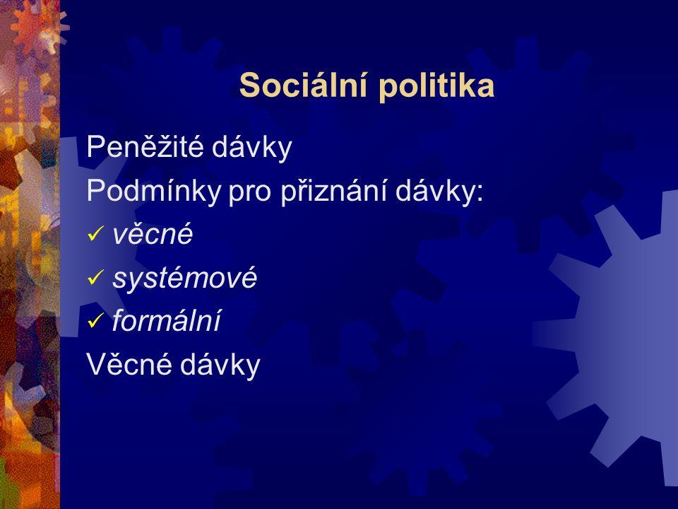Sociální politika Peněžité dávky Podmínky pro přiznání dávky: věcné systémové formální Věcné dávky