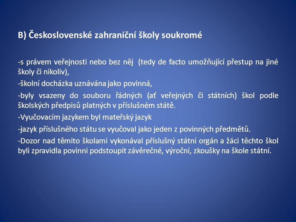 B) Československé zahraniční školy soukromé -s právem veřejnosti nebo bez něj (tedy de facto umožňující přestup na jiné školy či nikoliv), -školní docházka uznávána jako povinná, -byly vsazeny do souboru řádných (ať veřejných či státních) škol podle školských předpisů platných v příslušném státě.