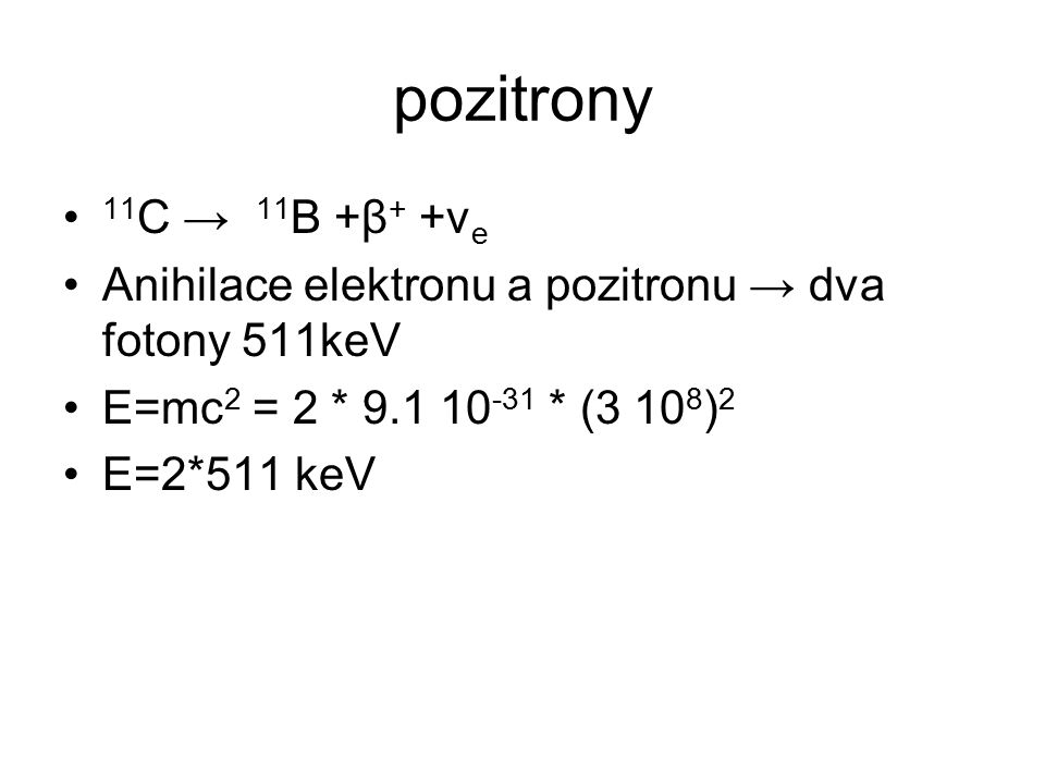 pozitrony 11 C → 11 B +β + +ν e Anihilace elektronu a pozitronu → dva fotony 511keV E=mc 2 = 2 * 9.1 10 -31 * (3 10 8 ) 2 E=2*511 keV