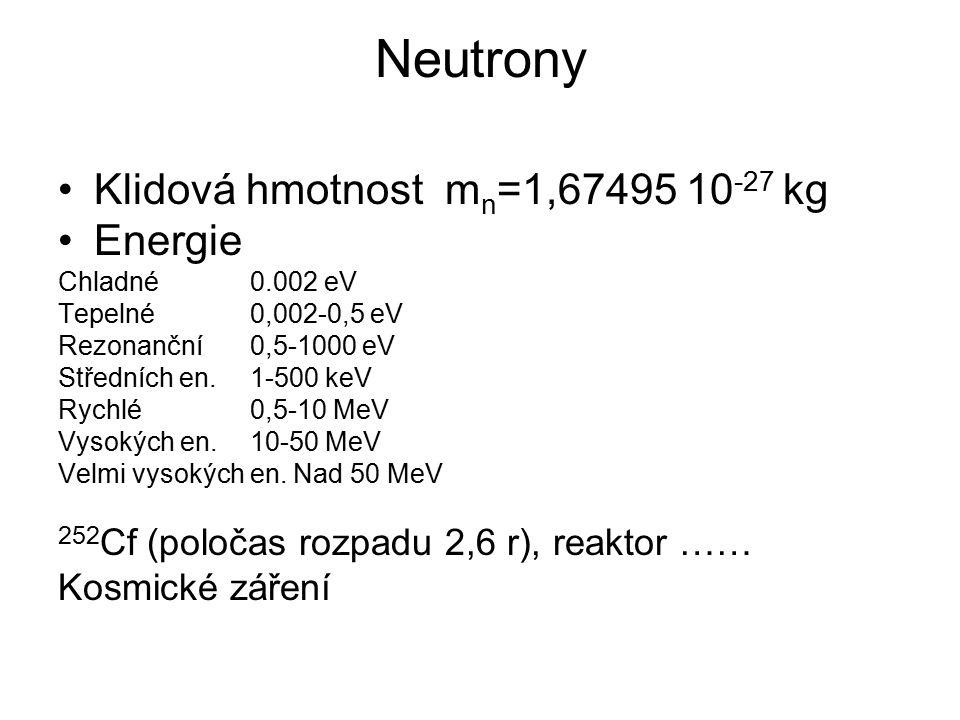 Neutrony Klidová hmotnost m n =1,67495 10 -27 kg Energie Chladné0.002 eV Tepelné0,002-0,5 eV Rezonanční0,5-1000 eV Středních en.1-500 keV Rychlé0,5-10 MeV Vysokých en.10-50 MeV Velmi vysokých en.