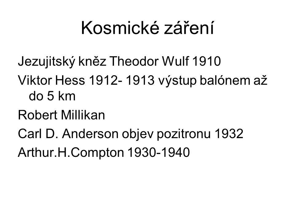 Kosmické záření Jezujitský kněz Theodor Wulf 1910 Viktor Hess 1912- 1913 výstup balónem až do 5 km Robert Millikan Carl D.