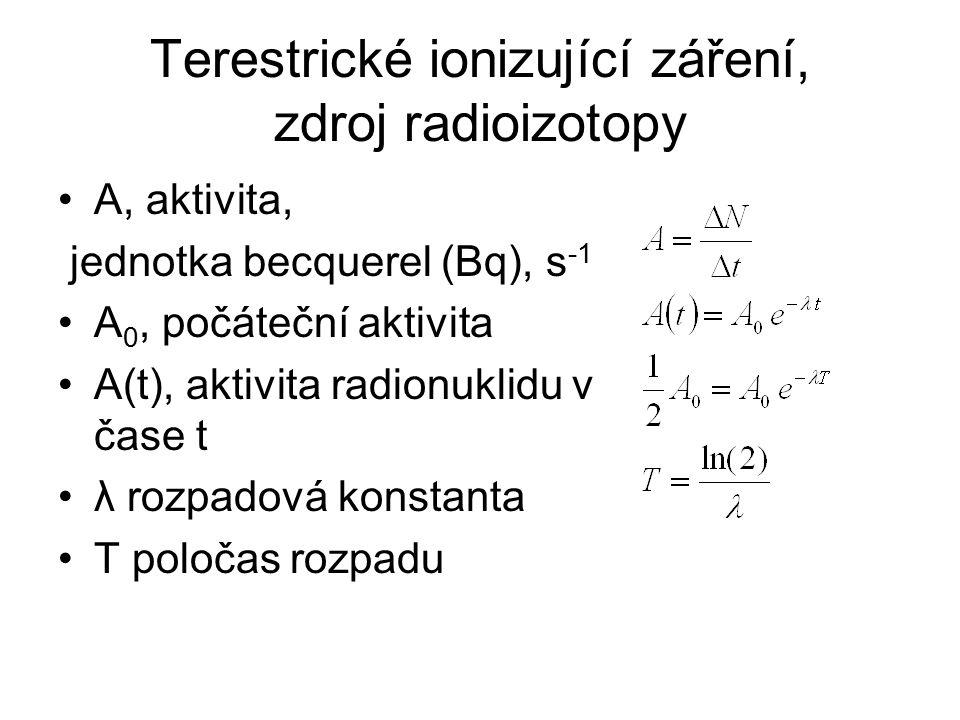Terestrické ionizující záření, zdroj radioizotopy A, aktivita, jednotka becquerel (Bq), s -1 A 0, počáteční aktivita A(t), aktivita radionuklidu v čase t λ rozpadová konstanta T poločas rozpadu
