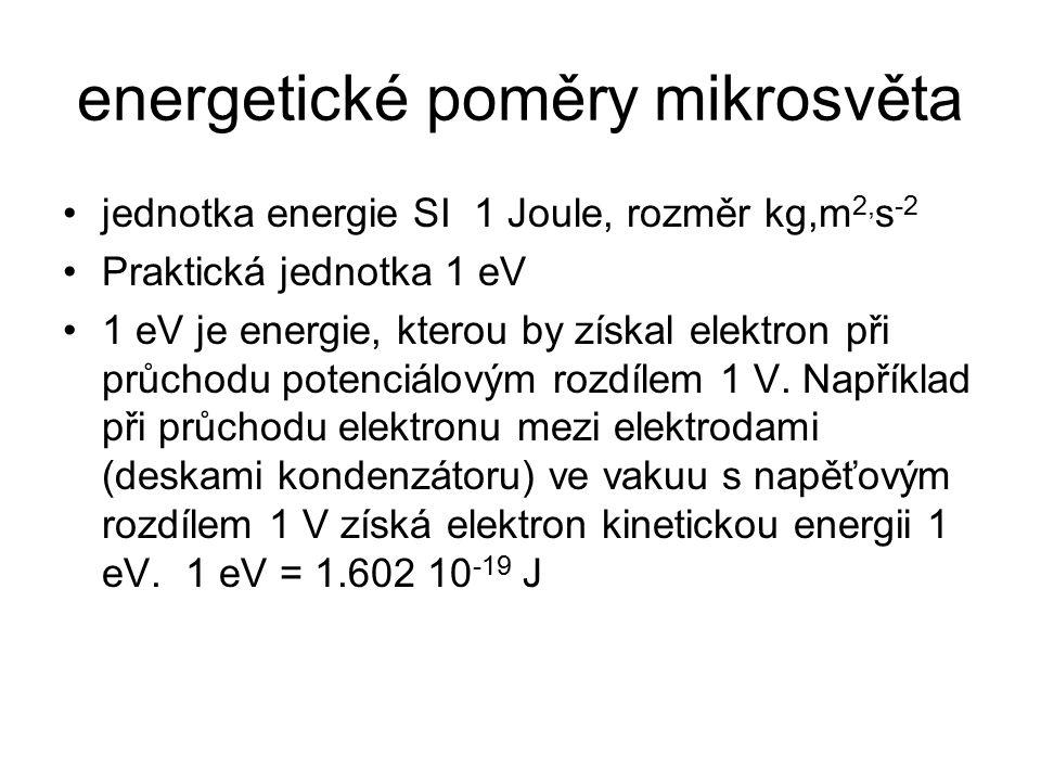 energetické poměry mikrosvěta jednotka energie SI 1 Joule, rozměr kg,m 2, s -2 Praktická jednotka 1 eV 1 eV je energie, kterou by získal elektron při průchodu potenciálovým rozdílem 1 V.