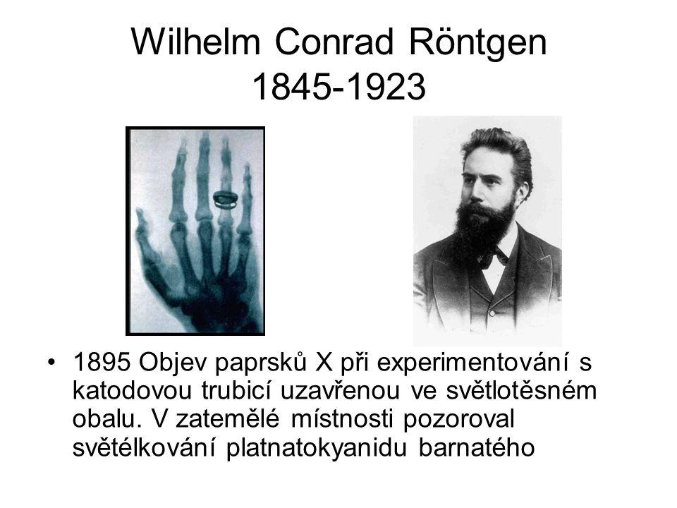 Wilhelm Conrad Röntgen 1845-1923 1895 Objev paprsků X při experimentování s katodovou trubicí uzavřenou ve světlotěsném obalu.