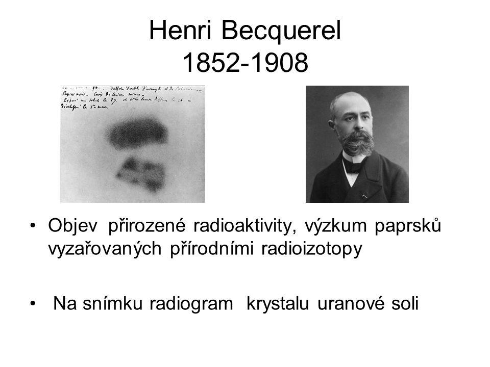 Henri Becquerel 1852-1908 Objev přirozené radioaktivity, výzkum paprsků vyzařovaných přírodními radioizotopy Na snímku radiogram krystalu uranové soli