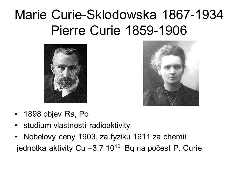 Marie Curie-Sklodowska 1867-1934 Pierre Curie 1859-1906 1898 objev Ra, Po studium vlastností radioaktivity Nobelovy ceny 1903, za fyziku 1911 za chemii jednotka aktivity Cu =3.7 10 10 Bq na počest P.