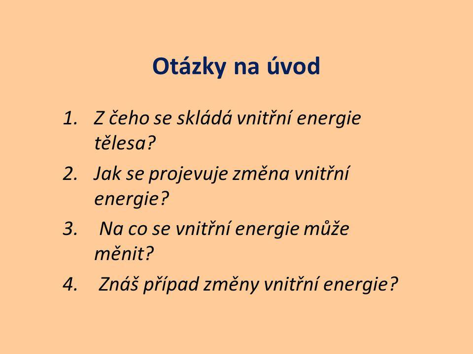 Otázky na úvod 1.Z čeho se skládá vnitřní energie tělesa? 2.Jak se projevuje změna vnitřní energie? 3. Na co se vnitřní energie může měnit? 4. Znáš př