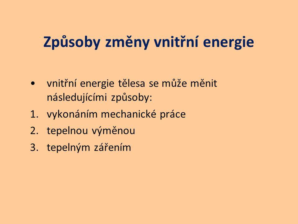 Způsoby změny vnitřní energie vnitřní energie tělesa se může měnit následujícími způsoby: 1.vykonáním mechanické práce 2.tepelnou výměnou 3.tepelným zářením